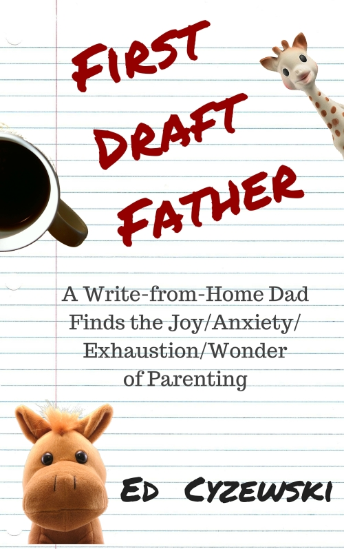 First Draft Father: A Write-from-Home Dad Finds the Joy/Anxiety/ Exhaustion/Wonder of Parenting